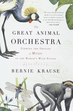 The Great Animal Orchestra: Finding the Origins of Music in the World's Wild Places by Bernie Krause: The natural soundscape which is now being silenced... #Books #Science #Music