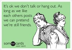 Its ok we dont talk or hang out. As long as we like each others posts we can pretend were still friends.