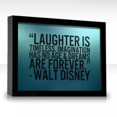 Laughter is timeless. Imagination has no age & dreams are forever.