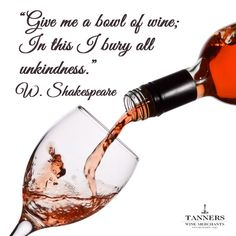 """""""Give me a bowl of wine; In this  I bury all unkindness."""" - W. Shakespeare"""