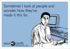 Free, Confession Ecard: Sometimes I look at people and wonder how they've made it this far.