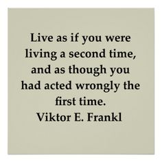 Live as if you were living a second time, and as though you had acted wrongly the first time.- Viktor E. Frankl