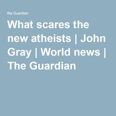 What scares the new atheists | John Gray | World news | The Guardian