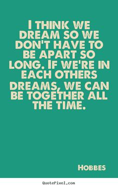 I+think+we+dream+so+we+don't+have+to+be+apart+so+long.+if+we're..+Hobbes++love+quotes