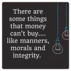 There are some things that money can't buy like manners, morals, and integrity.