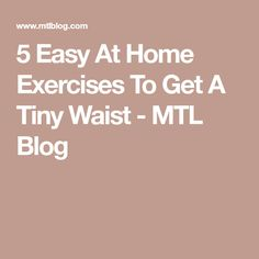 5 Easy At Home Exercises To Get A Tiny Waist - MTL Blog