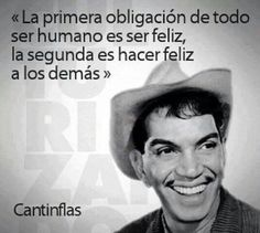 The first duty of all to be human is to be happy, the second es to make everyone else happy. ~ Cantinflas