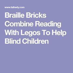These Lego Inspired Braille Bricks Can Change The Way Blind Kids Read And Play
