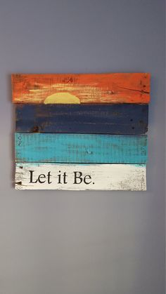 Let it be with sunset rustic wood sign made from reclaimed pallet wood. Wood is painted white, turquoise, navy blue and orange with a yellow Pallet Painting, Painting On Wood, Painting Quotes, Painting Canvas, House Painting, Wood Paintings, Pallet Crafts, Wood Crafts, Wood Board Crafts