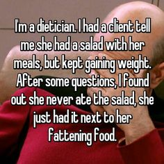 I'm a dietician. I had a client tell me she had a salad with her meals, but kept gaining weight. After some questions, I found out she never ate the salad, she just had it next to her fattening food.