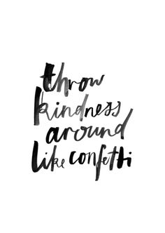 XX  Throw kindness like confetti.