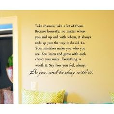 Take chances, take a lot of them. Because honestly, no matter where you end up and with whom, it always ends up the way it should be. Your mistakes make you who you are. You learn and grow with each choice you make. Everything is worth it. Say how you feel, always. Be you, and be okay with it. Vinyl wall art Inspirational quotes and saying home decor decal sticker