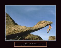 GOALS The higher the goal, the harder the climb - the sweeter the success.  Rock Climber Hanging On - available at www.sportsposterwarehouse.com