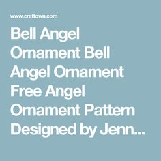 Bell Angel Ornament          Bell Angel Ornament Free Angel Ornament Pattern Designed by Jenny Newman All Rights Reserved Print Instructions    This sweet Angel Bell Ornament is a fun crochet project that makes a beautiful accent for your Christmas tree or holiday décor.  She crochets up nice and easy, with little expense involved.  This crocheted ornament will make an excellent Secret Santa or girlfriend gift exchange, gift for your child's teacher, or a charming token for someone special. …