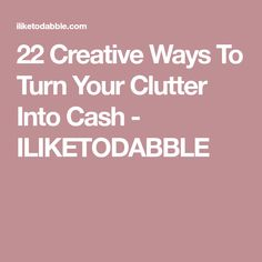22 Creative Ways To Turn Your Clutter Into Cash - ILIKETODABBLE