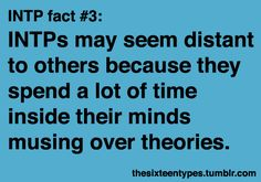 INTPs may seem distant to others because they spend a lot of time inside their minds musing over theories. @Emily Taylor