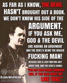 """Atheism, Religion, God is Imaginary, The Devil, Satan. As far as I know, the devil hasn't brought out a book. We don't know his side of the argument. If you ask me, god & the devil are having an argument and the devil's being the bigger fucking man! Because god is just writing shit about him, and the devil's going: """"I'm not even gonna comment son, if you talk about me like that."""""""