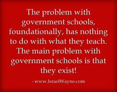 The problem with government schools, foundationally, has nothing to do with what they teach. The main problem with government schools is that they exist!