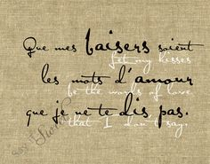 Let my kisses be the words of love I dont say. FRENCH: Que mes baisers soient les mots d'amour que je ne te dis pas. print (Burlap Shown) BUY Just In Case, Just For You, Love You, Let It Be, My Love, French Words, French Quotes, Speak French, French Kiss