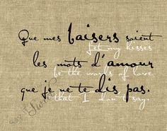 Let my kisses be the words of love I don't say. FRENCH: Que mes baisers soient les mots d'amour que je ne te dis pas.