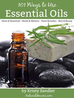 101 Ways to Use Essential Oils - Home, Household, Health, Wellness, Remedies, Bath and Beauty