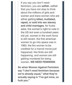 "Women against feminism are actually saying ""I don't care about the women in Saudi Arabia who are beaten and branded and burned with acid, I don't care about the babies in China who were ""accidentally"" aborted because they were female, I don't care about the FIVE year old who was raped to death by her father in India because I have my rights and my privilege so they aren't my problem."""