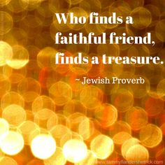 """Who finds a faithful friend, finds a treasure."" ~ Jewish Proverb"