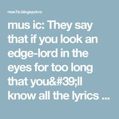 mus ic: They say that if you look an edge-lord in the eyes for too long that you'll know all the lyrics to every Linkin Park song.