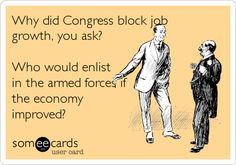 Why did Congress block job growth, you ask? Who would enlist in the armed forces if the economy improved?