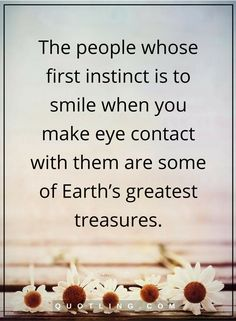 people quotes The people whose first instinct is to smile when you make eye contact with them are some of Earth's greatest treasures.