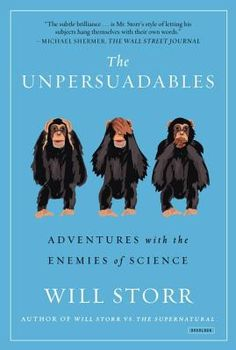 The Unpersuadables: Adventures with the Enemies of Science | IndieBound