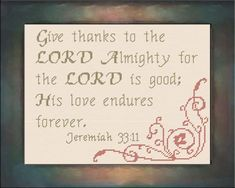 Cross Stitch Bible Verse His Love Endures - Jeremiah Give thanks to the LORD Almighty for the LORD is good; His love endures forever. Cross Stitch Charts, Cross Stitch Designs, Cross Stitch Patterns, Crewel Embroidery, Cross Stitch Embroidery, Embroidery Ideas, Beaded Angels, The Lord Is Good, Bookmarks