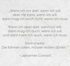 """""""Wenn ich nur darf, wenn ich soll, aber nie kann, wenn ich will, dann mag ich auch nicht, wenn ich muss. Wenn ich aber darf, wenn ich will, dann mag ich auch, wenn ich soll, und dann kann ich auch, wenn ich muss. Denn merke: Die können sollen, müssen wollen dürfen."""" – Johannes Conrad"""