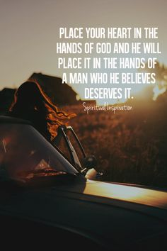 place your heart in the hands of god and he will place it in the hands of a man who he believes deserves it