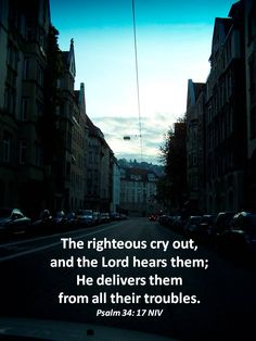 The righteous cry out,and the Lord hears them;He delivers themfrom all their troubles.Psalm 34: 17 NIV