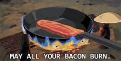 May all your bacon burn; Howls Moving Castle    ^ now that would be tragic