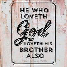 """""""He who loveth God, loveth his brother also.""""  - 1 John 4:21 quoted by President Thomas S. Monson"""