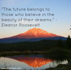 The future belongs to those who believe in the beauty of their dreams -Eleanor Roosevelt