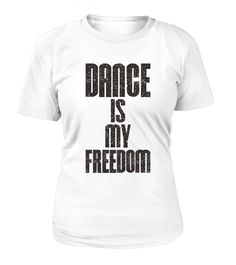 Dance Is My Freedom  Funny freedom T-shirt, Best freedom T-shirt