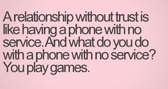A relationship without trust is like having a phone with no service. What do you do with a phone with no service? ...You play games.