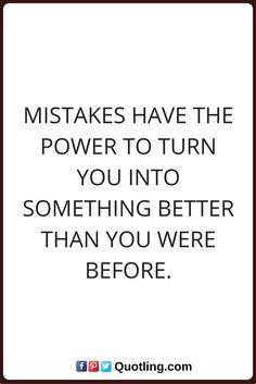mistake quotes Mistakes have the power to turn you into something better than you were before.