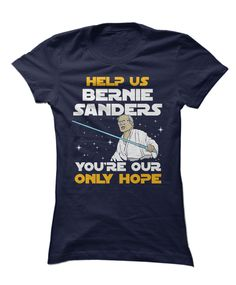 """Inspired by Star Wars, """"Help Us Bernie Sanders, You're Our Only Hope"""" - Bernie Sanders for President 2016 Elections Apparel - The perfect gear, clothing, or gift for Bernie Sanders fans and voters!"""