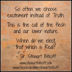 So often we choose excitement instead of #Truth. This is the call of the flesh and our lower nature. When do we elect that which is real? #spirituality #spiritualpath #spiritualquotes #quoteoftheday #oneness #spiritualteaching #enlightenment #spiritualjourney