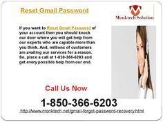 Can I Reset Gmail Password 1-850-366-6203 ? Yes, you can Reset Gmail Password of your account within a minute but if you fail while doing that then we will support you. All you need to do is to make a call at 1-850-366-6203 where you will get every possible help from our experts who have got so much popularity because they always deliver the beyond the expectations services. http://www.monktech.net/gmail-forgot-password-recovery.html