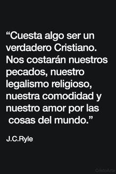 """""""Cuesta algo ser un verdadero Cristiano. Nos costarán nuestros pecados, nuestro legalismo religioso, nuestra comodidad y nuestro amor por las cosas del mundo."""" - J.C. Ryle."""
