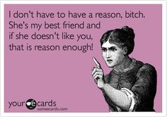 I don't have to have a reason, bitch. She's my best friend and if she doesn't like you, that is reason enough!