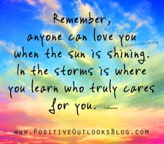 anyone can love you, but those who are truly care for you are the ones that ride the storm out with you....LMB