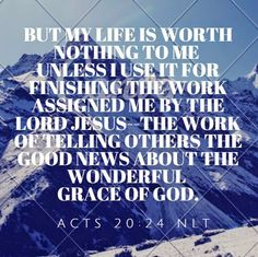 Acts 20:24 - But my life is worth nothing to me unless I use it ...