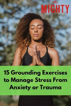 15 Grounding Exercises to Manage Stress From Anxiety or Trauma | The Mighty #anxiety #trauma