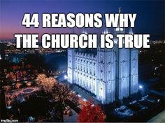 44 Reasons Why the Church of Jesus Christ of Latter-day Saints is true.